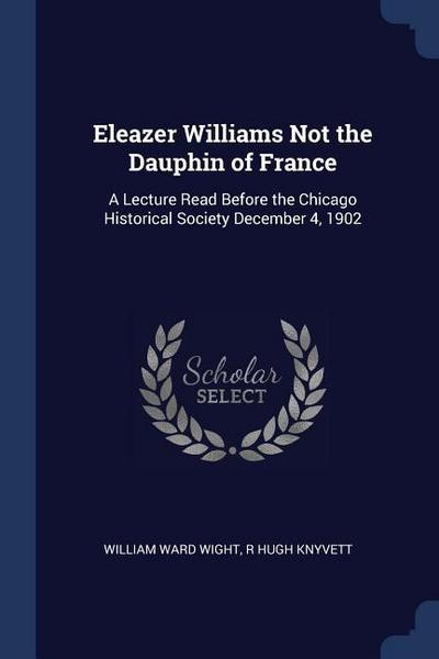 Eleazer Williams Not the Dauphin of France: A Lecture Read Before the Chicago Historical Society December 4, 1902