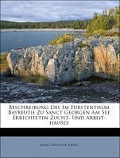 Beschreibung Des Im Fürstenthum Bayreuth Zu Sanct Georgen Am See Errichteten Zucht- Und Arbeit-hauses