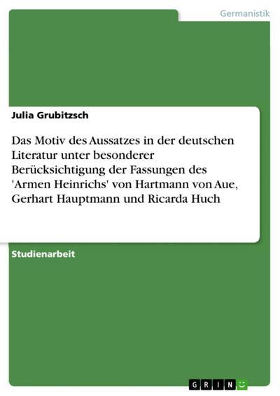 Das Motiv des Aussatzes in der deutschen Literatur unter besonderer  Berücksichtigung der Fassungen des 'Armen Heinrichs' von Hartmann von   Aue, Gerhart Hauptmann und Ricarda Huch