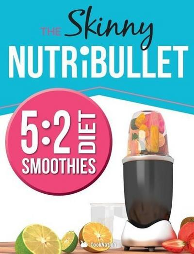 The Skinny Nutribullet 5: 2 Diet Recipe Book: Delicious & Nutritious Smoothies Under 100, 200 & 300 Calories. Perfect for Your 5:2 Diet Fast Day