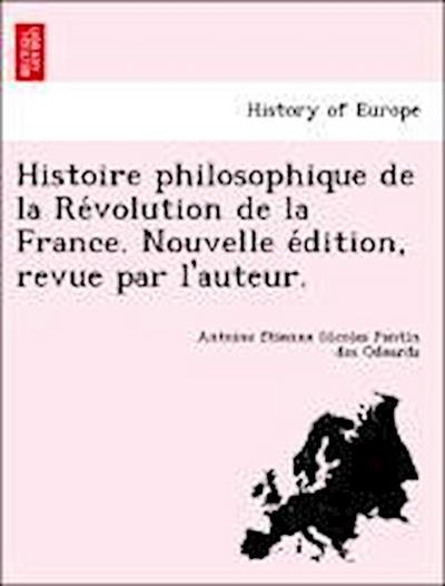 Histoire philosophique de la Re´volution de la France. Nouvelle e´dition, revue par l'auteur.
