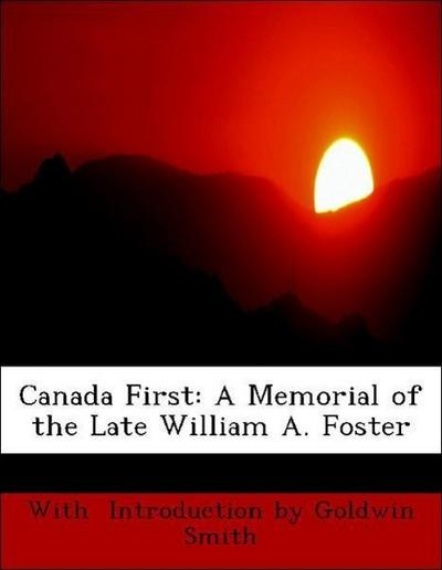 Canada First: A Memorial of the Late William A. Foster