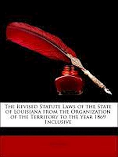 The Revised Statute Laws of the State of Louisiana from the Organization of the Territory to the Year 1869 Inclusive