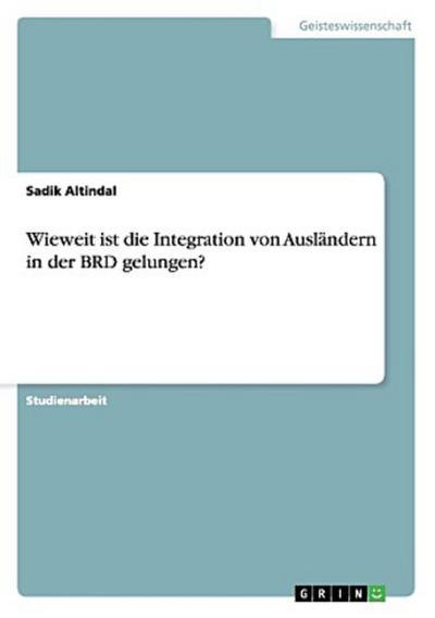 Wieweit ist die Integration von Ausländern in der BRD gelungen?