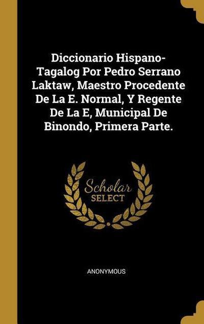 Diccionario Hispano-Tagalog Por Pedro Serrano Laktaw, Maestro Procedente de la E. Normal, Y Regente de la E, Municipal de Binondo, Primera Parte.