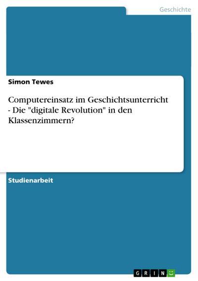 Computereinsatz im Geschichtsunterricht - Die 'digitale Revolution' in den Klassenzimmern?