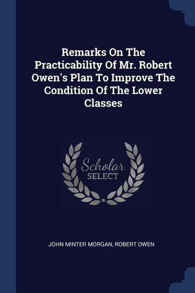 Remarks on the Practicability of Mr. Robert Owen's Plan to Improve the Condition of the Lower Classes