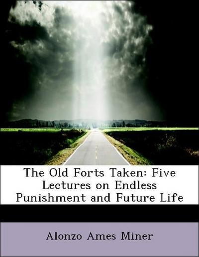 The Old Forts Taken: Five Lectures on Endless Punishment and Future Life