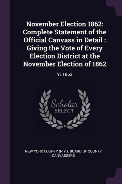 November Election 1862: Complete Statement of the Official Canvass in Detail: Giving the Vote of Every Election District at the November Elect
