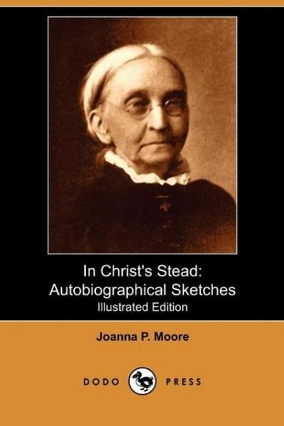 In Christ's Stead: Autobiographical Sketches (Illustrated Edition) (Dodo Press)