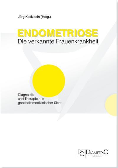 Endometriose - Die verkannte Frauenkrankheit. Diagnostik und Therapie aus ganzheitsmedizinischer Sicht