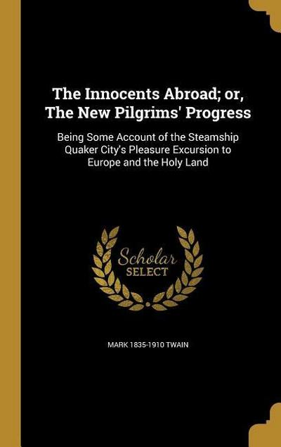 The Innocents Abroad; Or, the New Pilgrims' Progress: Being Some Account of the Steamship Quaker City's Pleasure Excursion to Europe and the Holy Land
