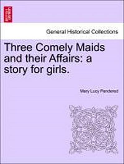 Three Comely Maids and their Affairs: a story for girls.