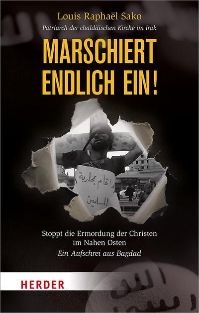 Marschiert endlich ein!: Stoppt die Ermordung der Christen im Nahen Osten - Ein Aufschrei aus Bagdad