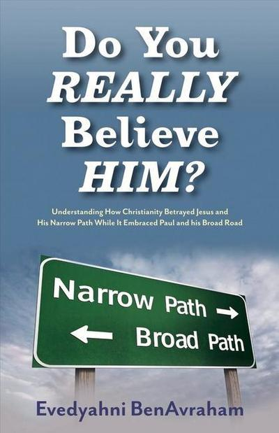 Do You Really Believe Him?: Understanding How Christianity Betrayed Jesus and His Narrow Path While It Embraced Paul and His Broad Road