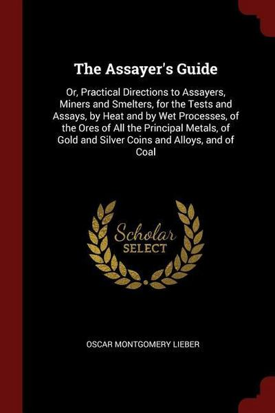 The Assayer's Guide: Or, Practical Directions to Assayers, Miners and Smelters, for the Tests and Assays, by Heat and by Wet Processes, of