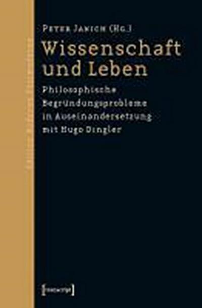 Wissenschaft und Leben: Philosophische Begründungsprobleme in Auseinandersetzung mit Hugo Dingler