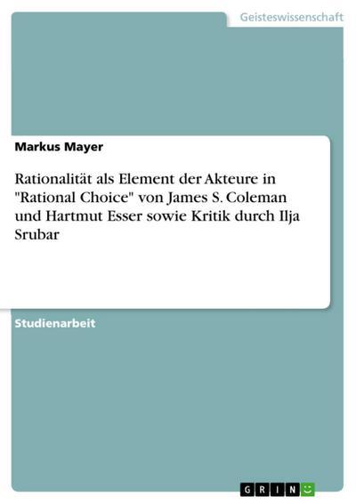 Betrachtung der Annahme der Rationalität als handlungsleitendes Element der Akteure in den Rational Choice Ansätzen von James S. Coleman und Hartmut Esser und Kritik an derselben von Ilja Srubar