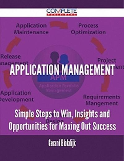 Application Management - Simple Steps to Win, Insights and Opportunities for Maxing Out Success