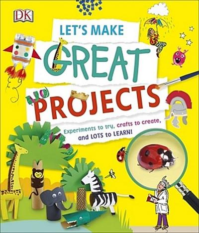 Let's Make Great Projects: Experiments to Try, Crafts to Create, and Lots to Learn! (Dk)
