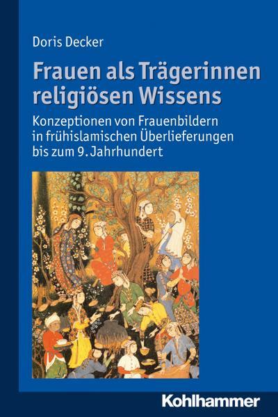 Frauen als Trägerinnen religiösen Wissens: Konzeptionen von Frauenbildern in frühislamischen Überlieferungen bis zum 9. Jahrhundert