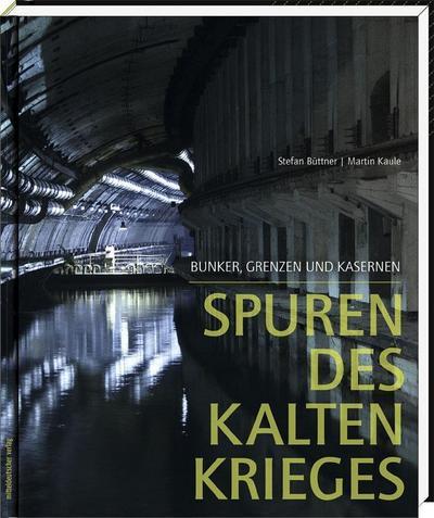 Spuren des Kalten Krieges; Bunker, Grenzen und Kasernen; Deutsch; s/w- und Farbabb.