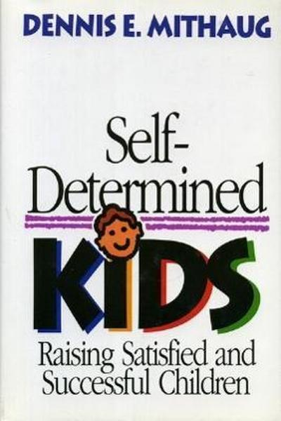 Self-Determined Kids: Raising Satisfied and Successful Children