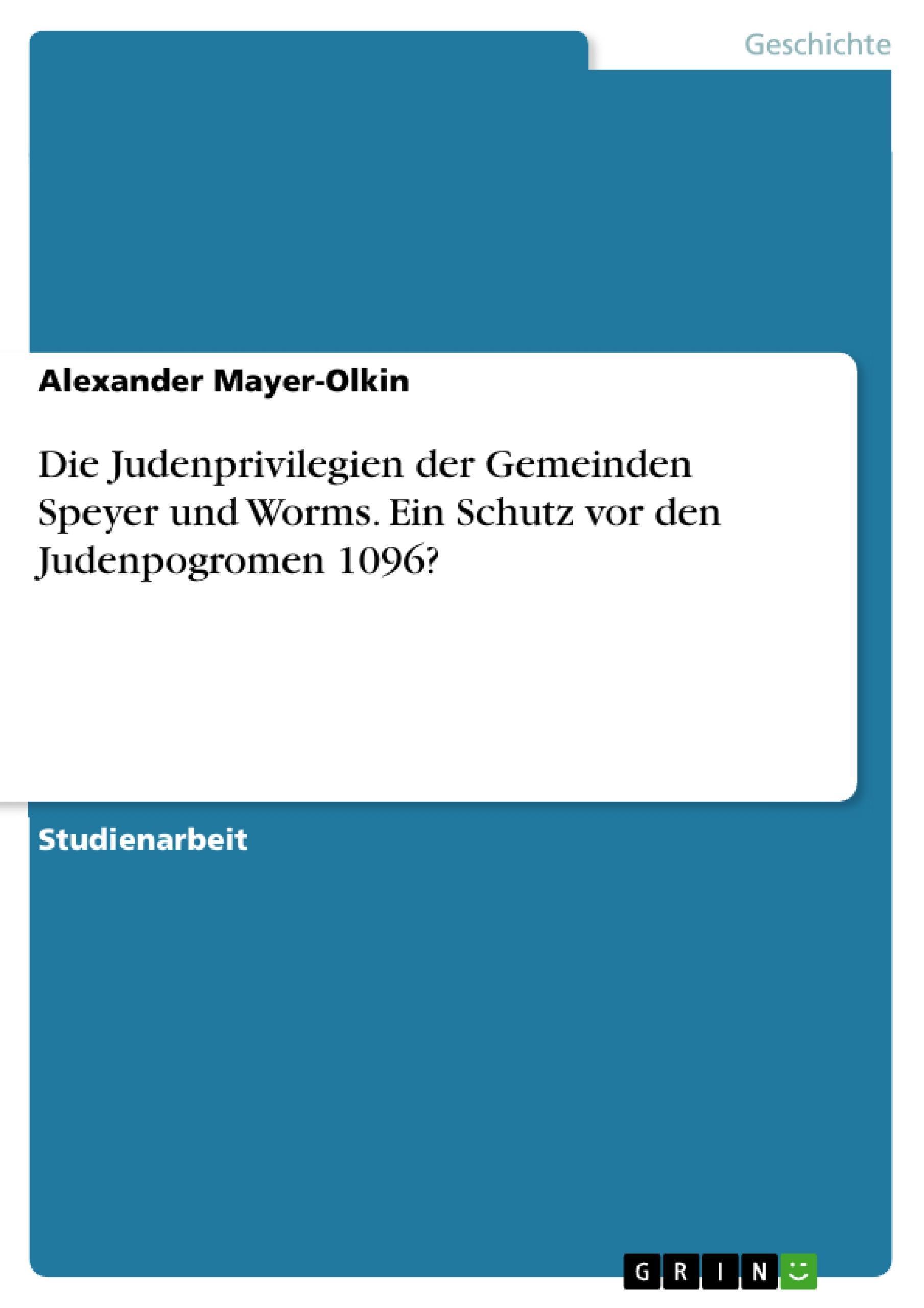 Die Judenprivilegien der Gemeinden Speyer und Worms. Ein Schutz vor den Jud ...