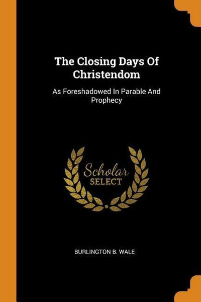 The Closing Days of Christendom: As Foreshadowed in Parable and Prophecy