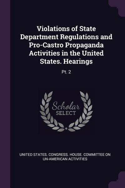 Violations of State Department Regulations and Pro-Castro Propaganda Activities in the United States. Hearings: PT. 2