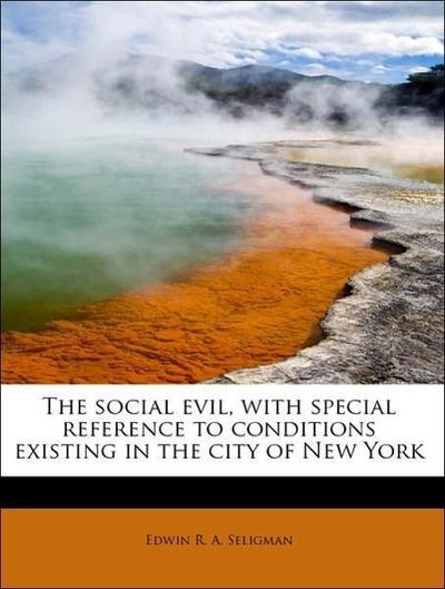 The social evil, with special reference to conditions existing in the city of New York