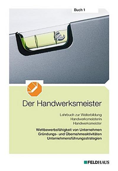 Der Handwerksmeister - Buch 1: Wettbewerbsfähigkeit von Unternehmen, Gründungs- und Übernahmeaktivitäten, Unternehmensführungsstrategien