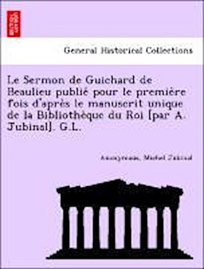 Le Sermon de Guichard de Beaulieu publie´ pour le premie`re fois d'apre`s le manuscrit unique de la Bibliothe`que du Roi [par A. Jubinal]. G.L