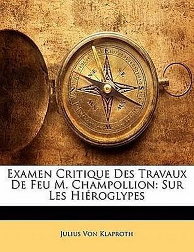 Examen Critique Des Travaux De Feu M. Champollion: Sur Les Hiéroglypes