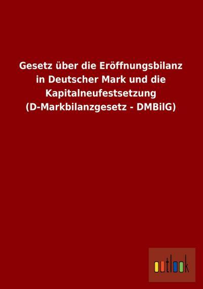 Gesetz über die Eröffnungsbilanz in Deutscher Mark und die Kapitalneufestsetzung (D-Markbilanzgesetz - DMBilG)