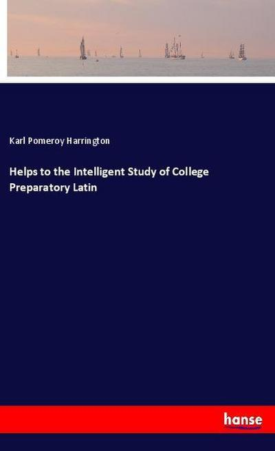 Helps to the Intelligent Study of College Preparatory Latin