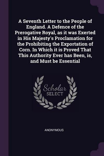 A Seventh Letter to the People of England. a Defence of the Prerogative Royal, as It Was Exerted in His Majesty's Proclamation for the Prohibiting the