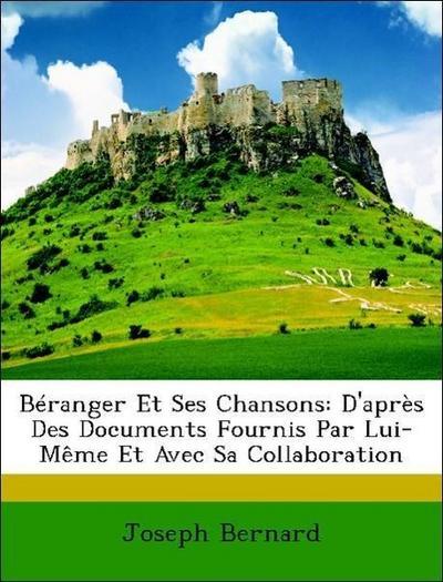 Béranger Et Ses Chansons: D'après Des Documents Fournis Par Lui-Même Et Avec Sa Collaboration