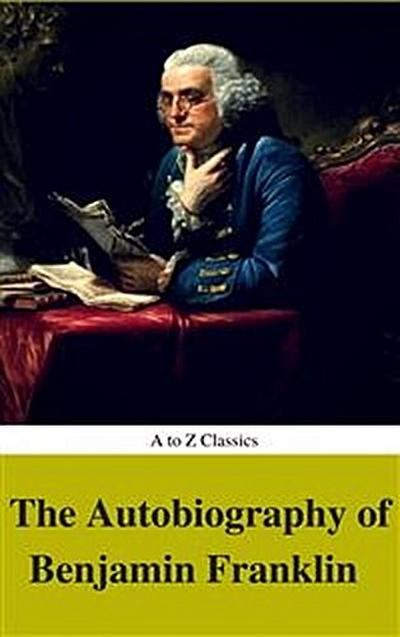 The Autobiography of Benjamin Franklin (Complete Version, Best Navigation, Active TOC) (A to Z Classics)