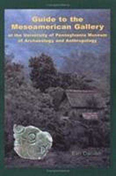 Guide to the Mesoamerican Gallery at the University of Pennsylvania Museum of Archaeology and Anthropology