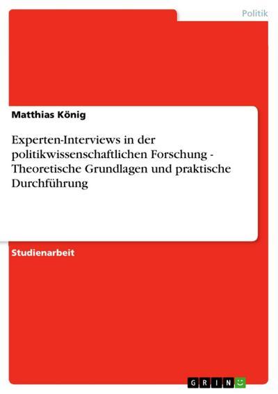 Experten-Interviews in der politikwissenschaftlichen Forschung - Theoretische Grundlagen und praktische Durchführung