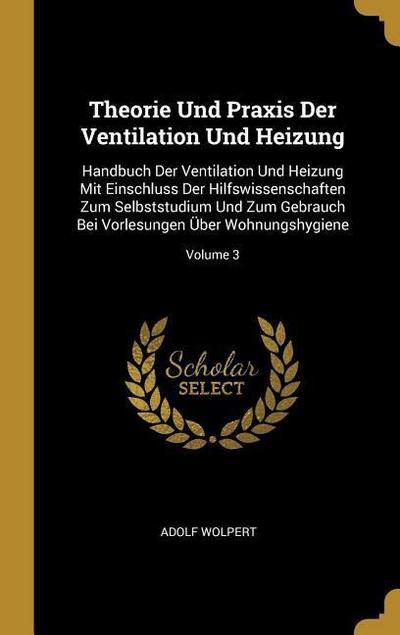 Theorie Und Praxis Der Ventilation Und Heizung: Handbuch Der Ventilation Und Heizung Mit Einschluss Der Hilfswissenschaften Zum Selbststudium Und Zum