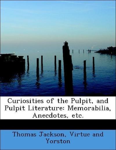 Curiosities of the Pulpit, and Pulpit Literature: Memorabilia, Anecdotes, etc.