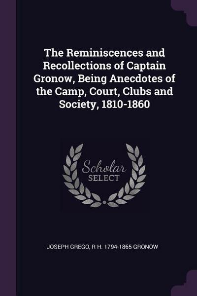 The Reminiscences and Recollections of Captain Gronow, Being Anecdotes of the Camp, Court, Clubs and Society, 1810-1860