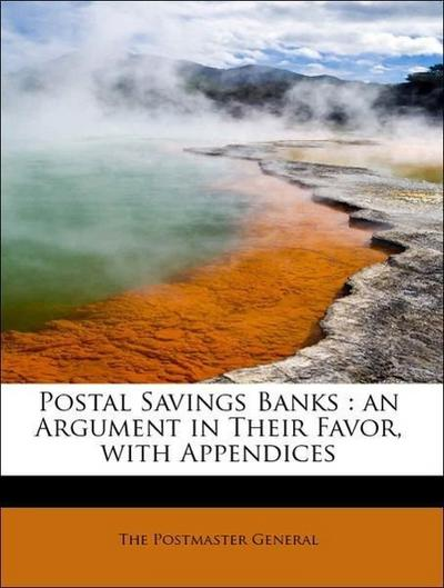 Postal Savings Banks : an Argument in Their Favor, with Appendices