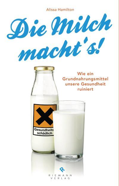 Die Milch macht's!; Wie ein Grundnahrungsmittel unsere Gesundheit ruiniert; Übers. v. Rahn-Huber, Ulla; Deutsch