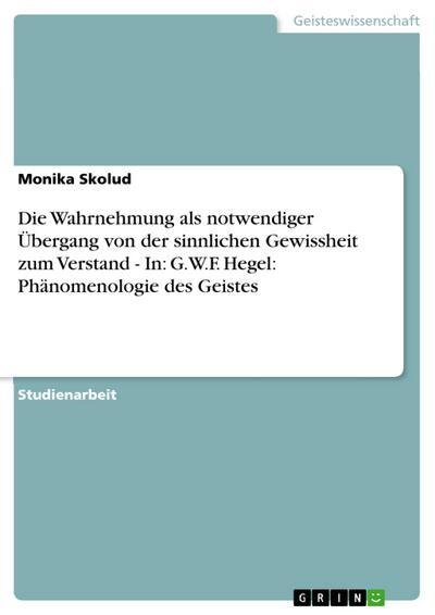 Die Wahrnehmung als notwendiger Übergang von der sinnlichen Gewissheit zum Verstand - In: G.W.F. Hegel: Phänomenologie des Geistes