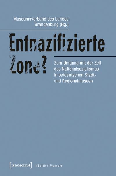 Entnazifizierte Zone?: Zum Umgang mit der Zeit des Nationalsozialismus in ostdeutschen Stadt- und Regionalmuseen