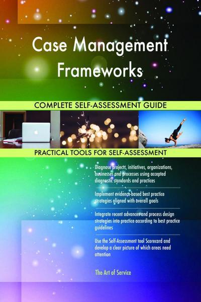 Case Management Frameworks Complete Self-Assessment Guide