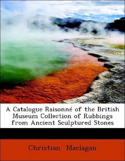 A Catalogue Raisonné of the British Museum Collection of Rubbings from Ancient Sculptured Stones